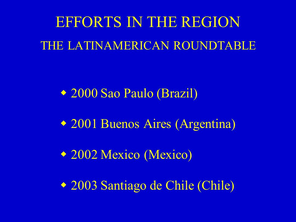 EFFORTS IN THE REGION THE LATINAMERICAN ROUNDTABLE  2000 Sao Paulo (Brazil)  2001 Buenos Aires (Argentina)  2002 Mexico (Mexico)  2003 Santiago de Chile (Chile)