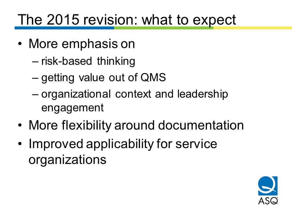 The 2015 revision: what to expect More emphasis on –risk-based thinking –getting value out of QMS –organizational context and leadership engagement More flexibility around documentation Improved applicability for service organizations