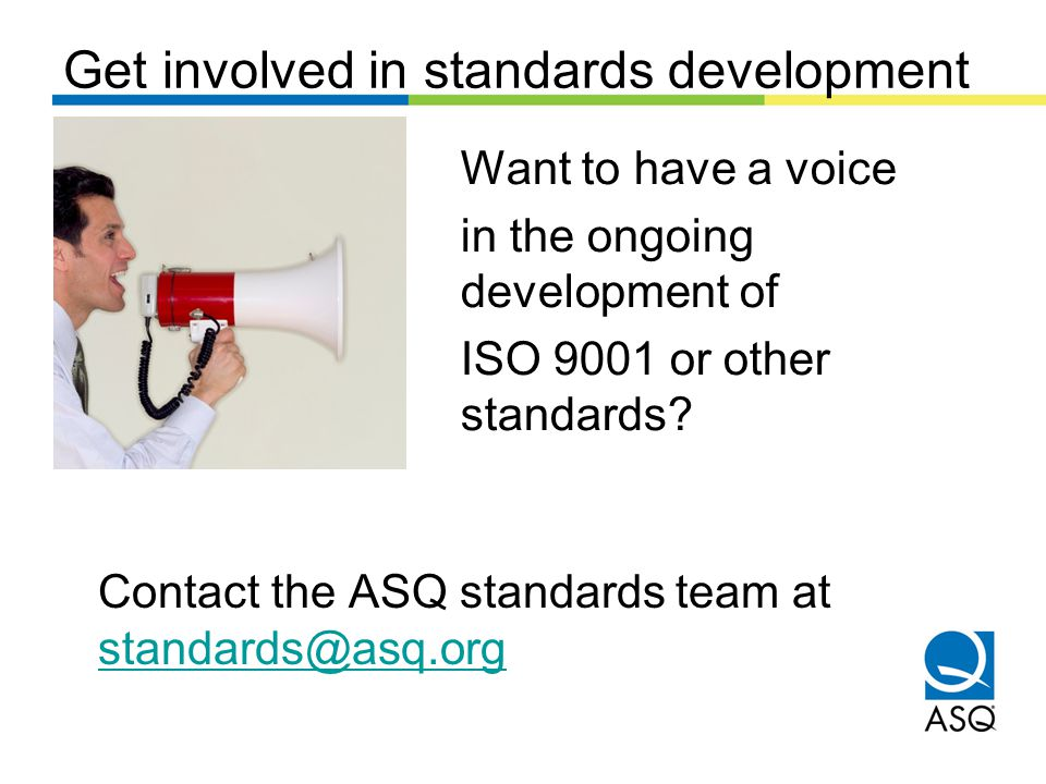 Get involved in standards development Want to have a voice in the ongoing development of ISO 9001 or other standards.