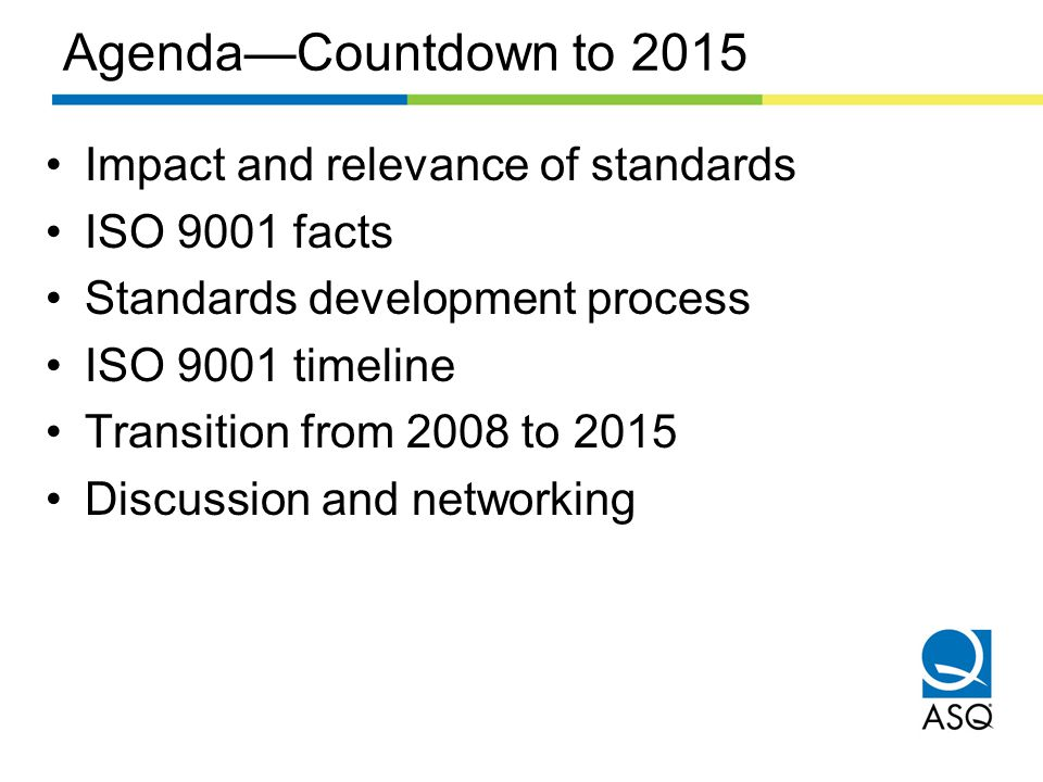 Agenda—Countdown to 2015 Impact and relevance of standards ISO 9001 facts Standards development process ISO 9001 timeline Transition from 2008 to 2015 Discussion and networking