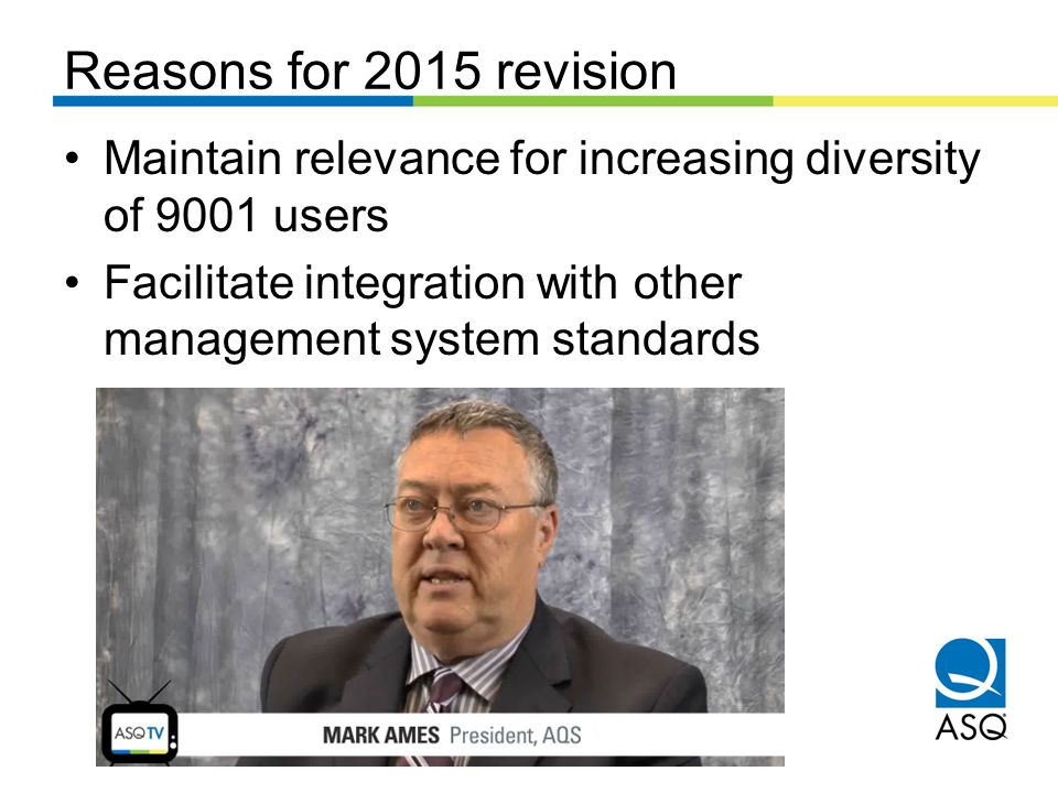 Reasons for 2015 revision Maintain relevance for increasing diversity of 9001 users Facilitate integration with other management system standards
