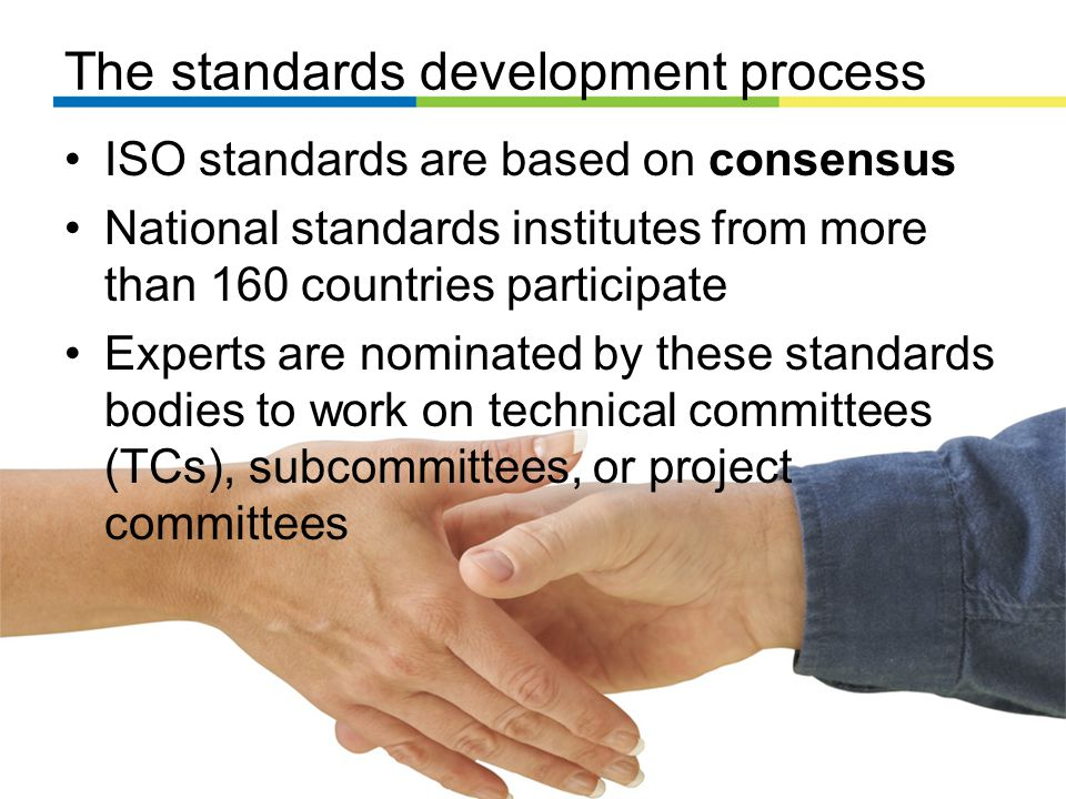 The standards development process ISO standards are based on consensus National standards institutes from more than 160 countries participate Experts are nominated by these standards bodies to work on technical committees (TCs), subcommittees, or project committees