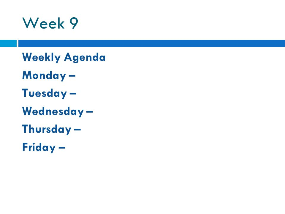 Week 9 Weekly Agenda Monday – Tuesday – Wednesday – Thursday – Friday –
