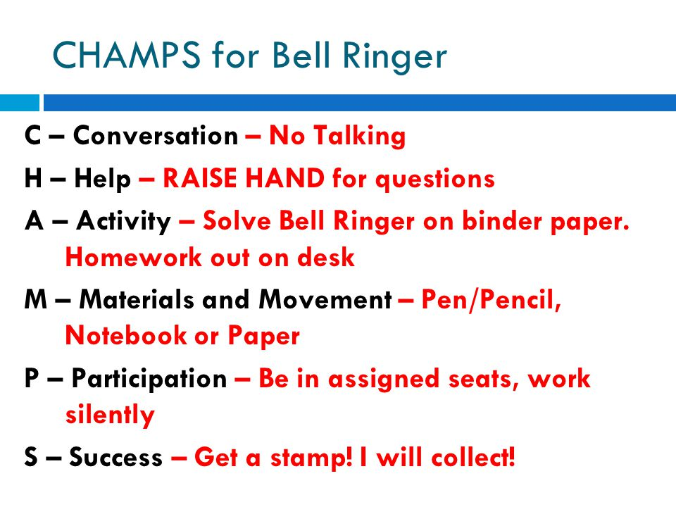CHAMPS for Bell Ringer C – Conversation – No Talking H – Help – RAISE HAND for questions A – Activity – Solve Bell Ringer on binder paper.