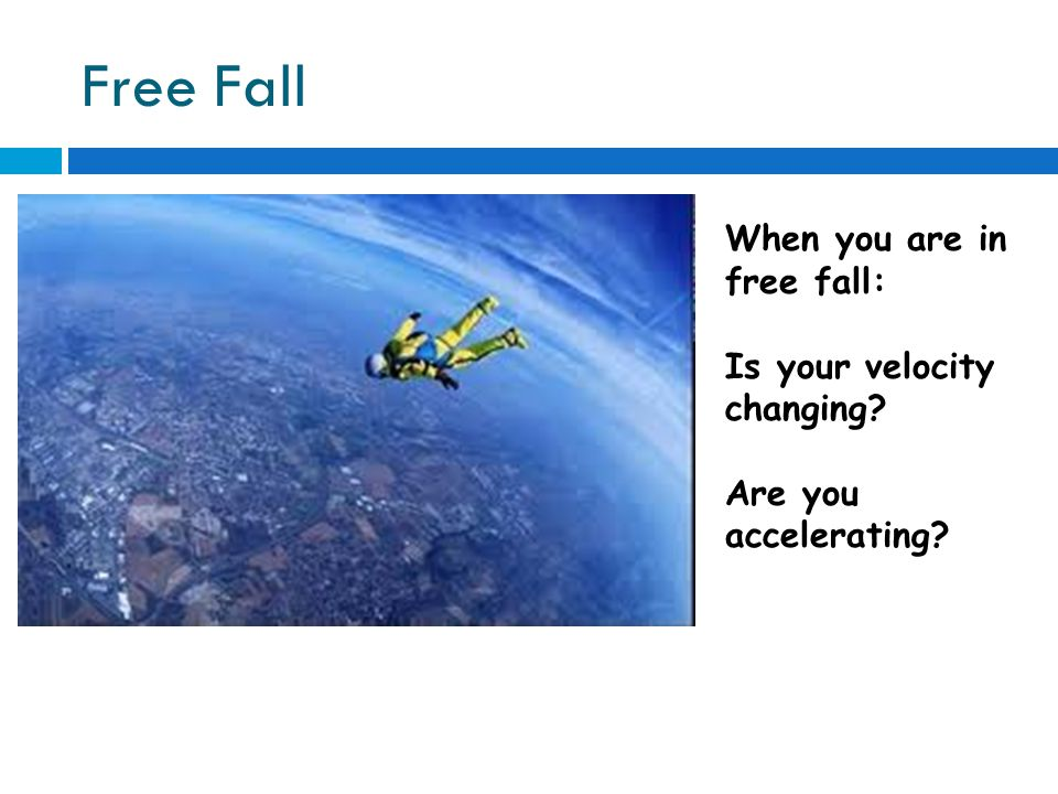 Free Fall When you are in free fall: Is your velocity changing Are you accelerating