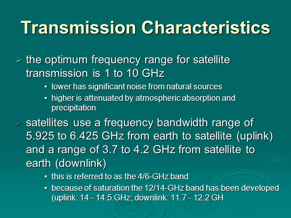 Transmission Characteristics  the optimum frequency range for satellite transmission is 1 to 10 GHz lower has significant noise from natural sourceslower has significant noise from natural sources higher is attenuated by atmospheric absorption and precipitationhigher is attenuated by atmospheric absorption and precipitation  satellites use a frequency bandwidth range of to GHz from earth to satellite (uplink) and a range of 3.7 to 4.2 GHz from satellite to earth (downlink) this is referred to as the 4/6-GHz bandthis is referred to as the 4/6-GHz band because of saturation the 12/14-GHz band has been developed (uplink: GHz; downlink: GHbecause of saturation the 12/14-GHz band has been developed (uplink: GHz; downlink: GH