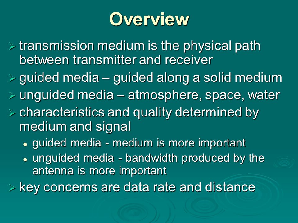 Overview  transmission medium is the physical path between transmitter and receiver  guided media – guided along a solid medium  unguided media – atmosphere, space, water  characteristics and quality determined by medium and signal guided media - medium is more important guided media - medium is more important unguided media - bandwidth produced by the antenna is more important unguided media - bandwidth produced by the antenna is more important  key concerns are data rate and distance