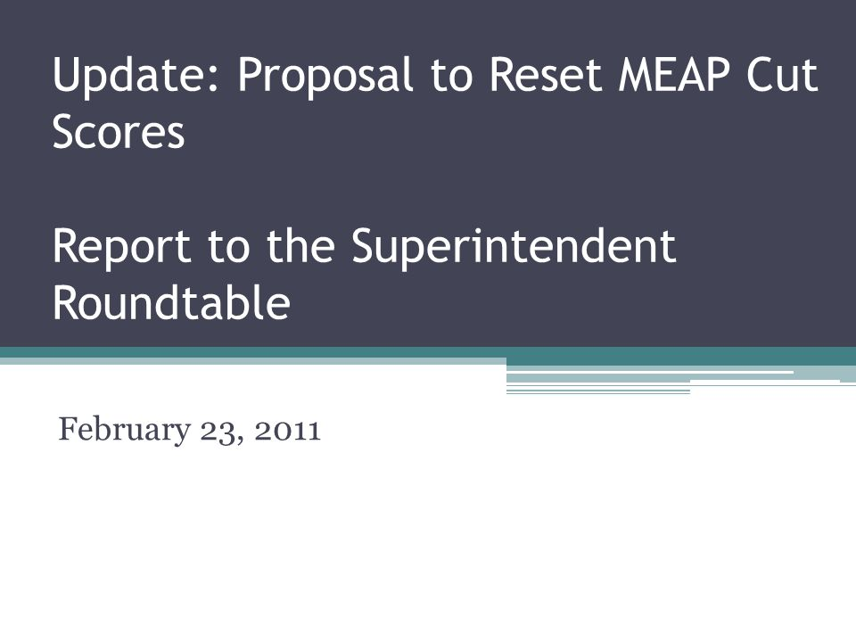 Update: Proposal to Reset MEAP Cut Scores Report to the Superintendent Roundtable February 23, 2011