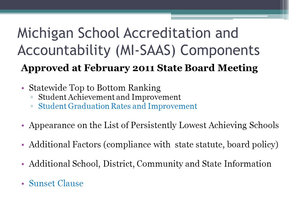 Michigan School Accreditation and Accountability (MI-SAAS) Components Approved at February 2011 State Board Meeting Statewide Top to Bottom Ranking ▫Student Achievement and Improvement ▫Student Graduation Rates and Improvement Appearance on the List of Persistently Lowest Achieving Schools Additional Factors (compliance with state statute, board policy) Additional School, District, Community and State Information Sunset Clause