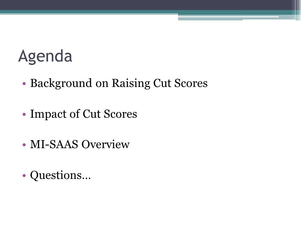 Agenda Background on Raising Cut Scores Impact of Cut Scores MI-SAAS Overview Questions…
