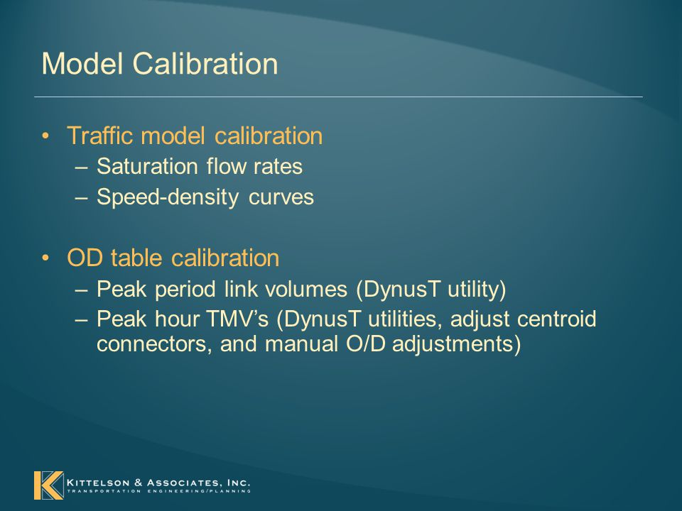Model Calibration Traffic model calibration –Saturation flow rates –Speed-density curves OD table calibration –Peak period link volumes (DynusT utility) –Peak hour TMV's (DynusT utilities, adjust centroid connectors, and manual O/D adjustments)