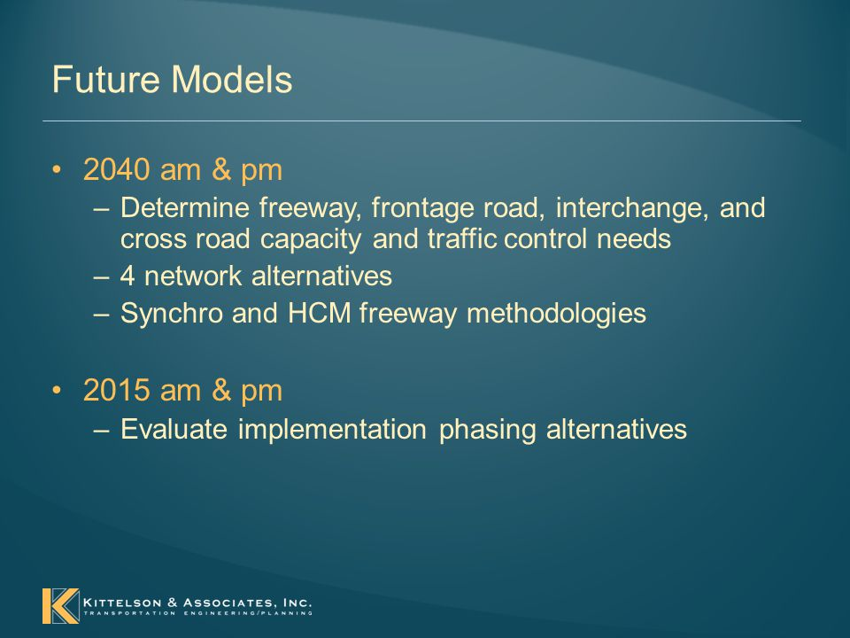 Future Models 2040 am & pm –Determine freeway, frontage road, interchange, and cross road capacity and traffic control needs –4 network alternatives –Synchro and HCM freeway methodologies 2015 am & pm –Evaluate implementation phasing alternatives
