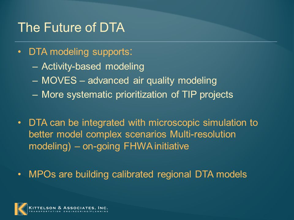 The Future of DTA DTA modeling supports : –Activity-based modeling –MOVES – advanced air quality modeling –More systematic prioritization of TIP projects DTA can be integrated with microscopic simulation to better model complex scenarios Multi-resolution modeling) – on-going FHWA initiative MPOs are building calibrated regional DTA models