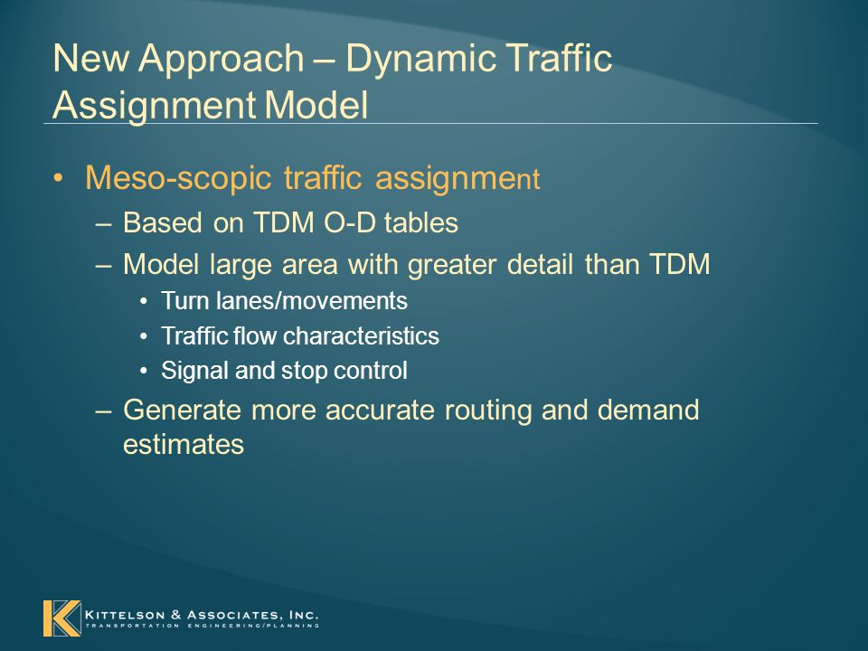 New Approach – Dynamic Traffic Assignment Model Meso-scopic traffic assignme nt –Based on TDM O-D tables –Model large area with greater detail than TDM Turn lanes/movements Traffic flow characteristics Signal and stop control –Generate more accurate routing and demand estimates