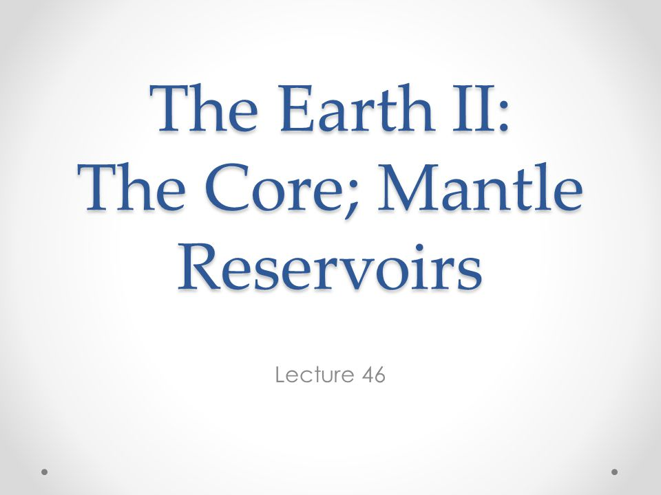 The Earth II: The Core; Mantle Reservoirs Lecture 46