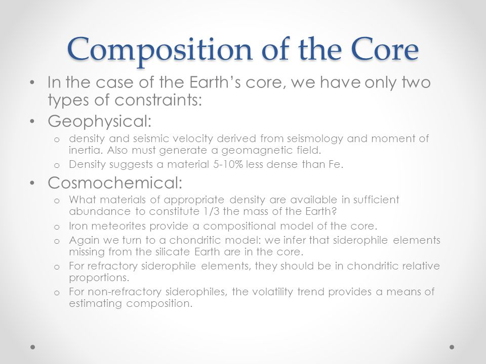 Composition of the Core In the case of the Earth's core, we have only two types of constraints: Geophysical: o density and seismic velocity derived from seismology and moment of inertia.