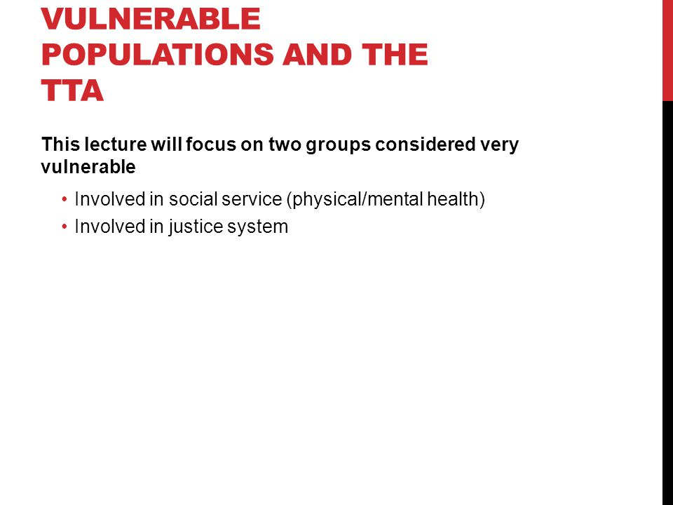 VULNERABLE POPULATIONS AND THE TTA This lecture will focus on two groups considered very vulnerable Involved in social service (physical/mental health) Involved in justice system