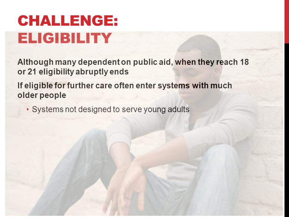 CHALLENGE: ELIGIBILITY Although many dependent on public aid, when they reach 18 or 21 eligibility abruptly ends If eligible for further care often enter systems with much older people Systems not designed to serve young adults