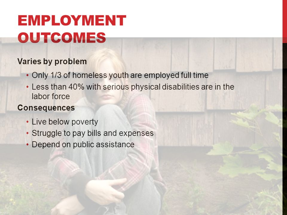 EMPLOYMENT OUTCOMES Varies by problem Only 1/3 of homeless youth are employed full time Less than 40% with serious physical disabilities are in the labor force Consequences Live below poverty Struggle to pay bills and expenses Depend on public assistance