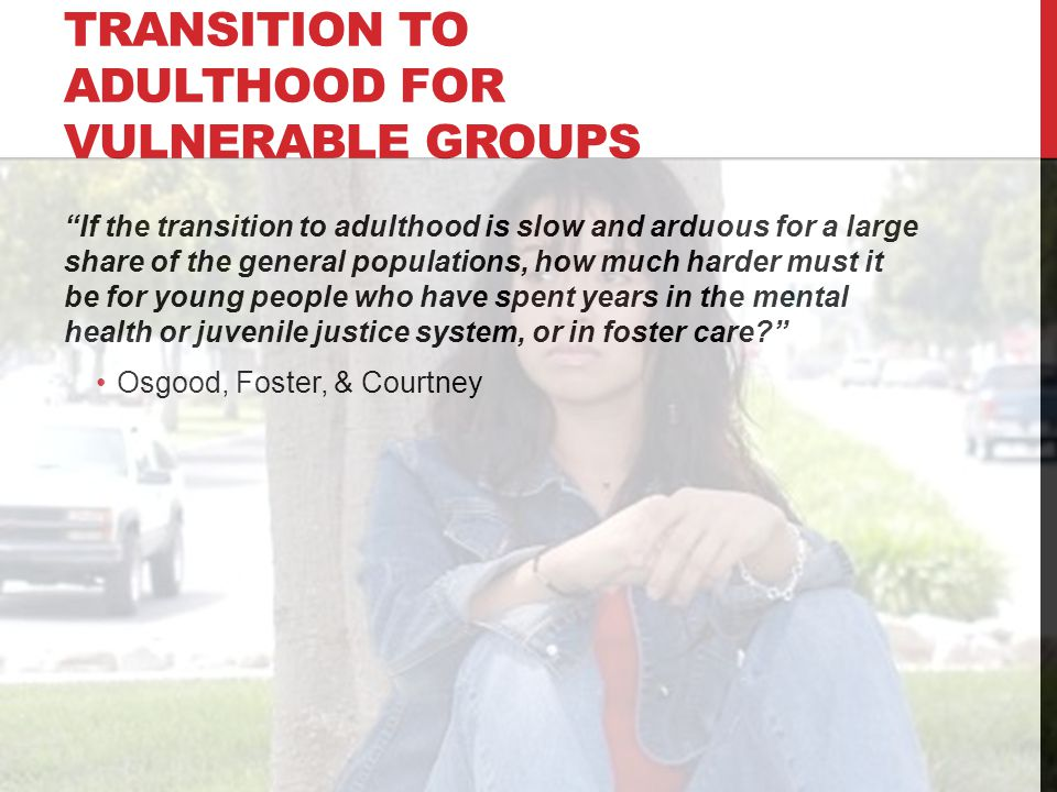 TRANSITION TO ADULTHOOD FOR VULNERABLE GROUPS If the transition to adulthood is slow and arduous for a large share of the general populations, how much harder must it be for young people who have spent years in the mental health or juvenile justice system, or in foster care Osgood, Foster, & Courtney