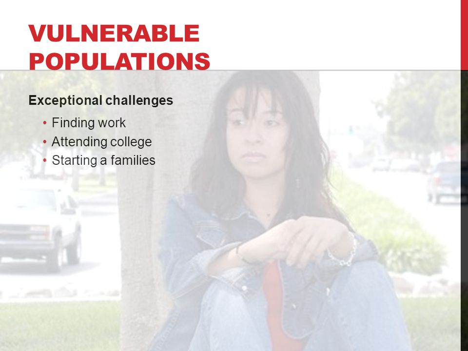 VULNERABLE POPULATIONS Exceptional challenges Finding work Attending college Starting a families