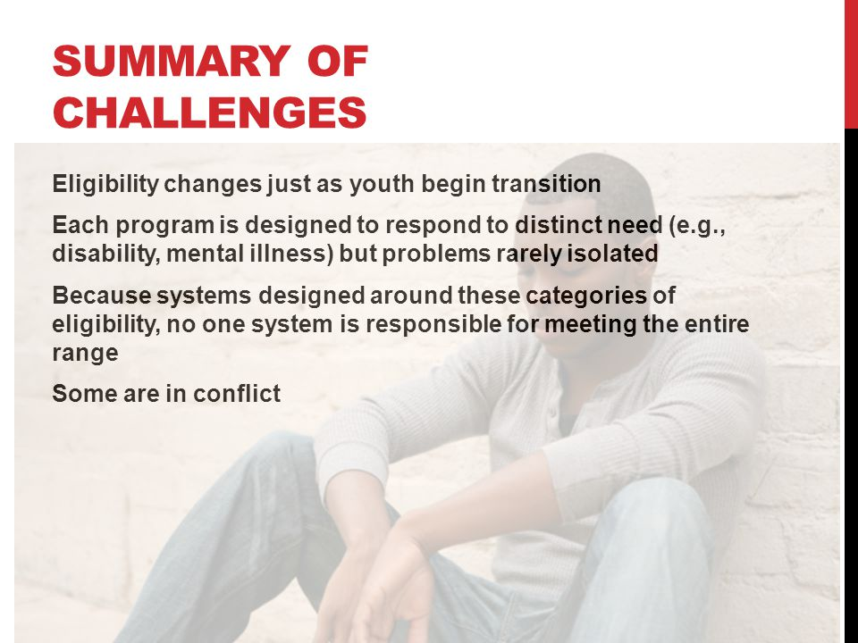 SUMMARY OF CHALLENGES Eligibility changes just as youth begin transition Each program is designed to respond to distinct need (e.g., disability, mental illness) but problems rarely isolated Because systems designed around these categories of eligibility, no one system is responsible for meeting the entire range Some are in conflict
