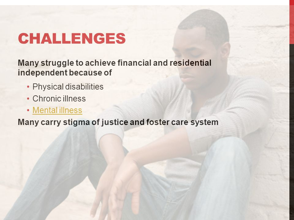 CHALLENGES Many struggle to achieve financial and residential independent because of Physical disabilities Chronic illness Mental illness Many carry stigma of justice and foster care system