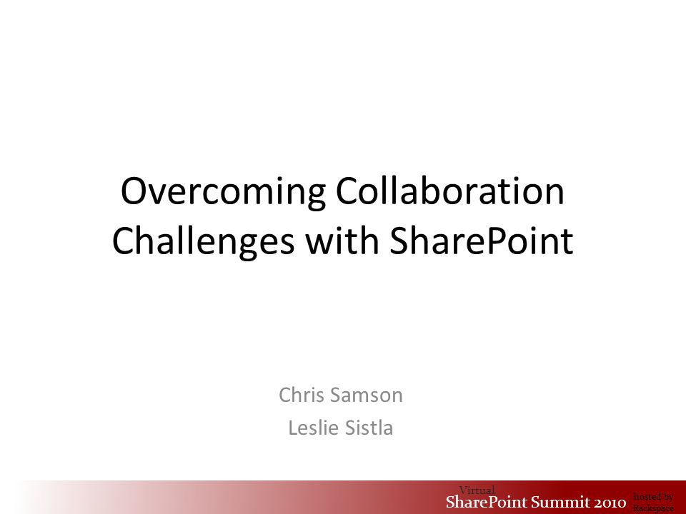 Virtual SharePoint Summit 2010 hosted by Rackspace Overcoming Collaboration Challenges with SharePoint Chris Samson Leslie Sistla Virtual SharePoint Summit 2010 hosted by Rackspace
