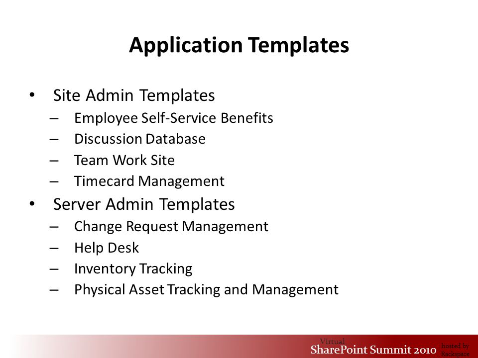 Virtual SharePoint Summit 2010 hosted by Rackspace Application Templates Site Admin Templates – Employee Self-Service Benefits – Discussion Database – Team Work Site – Timecard Management Server Admin Templates – Change Request Management – Help Desk – Inventory Tracking – Physical Asset Tracking and Management