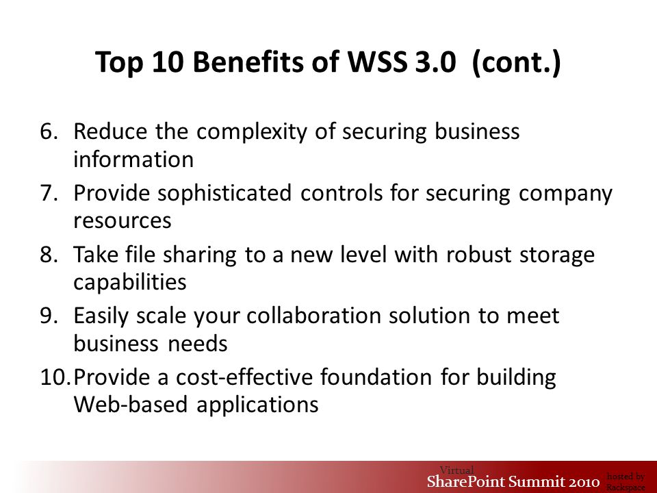 Virtual SharePoint Summit 2010 hosted by Rackspace Top 10 Benefits of WSS 3.0 (cont.) 6.Reduce the complexity of securing business information 7.Provide sophisticated controls for securing company resources 8.Take file sharing to a new level with robust storage capabilities 9.Easily scale your collaboration solution to meet business needs 10.Provide a cost-effective foundation for building Web-based applications