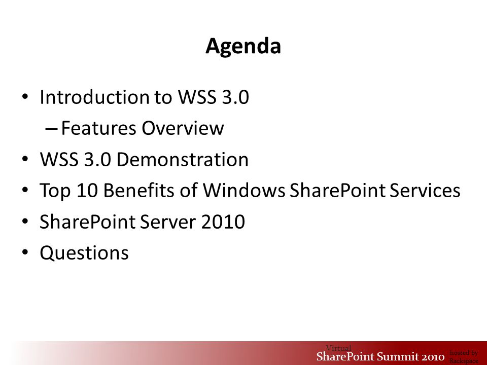 Virtual SharePoint Summit 2010 hosted by Rackspace Agenda Introduction to WSS 3.0 – Features Overview WSS 3.0 Demonstration Top 10 Benefits of Windows SharePoint Services SharePoint Server 2010 Questions