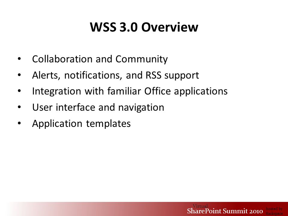 Virtual SharePoint Summit 2010 hosted by Rackspace WSS 3.0 Overview Collaboration and Community Alerts, notifications, and RSS support Integration with familiar Office applications User interface and navigation Application templates