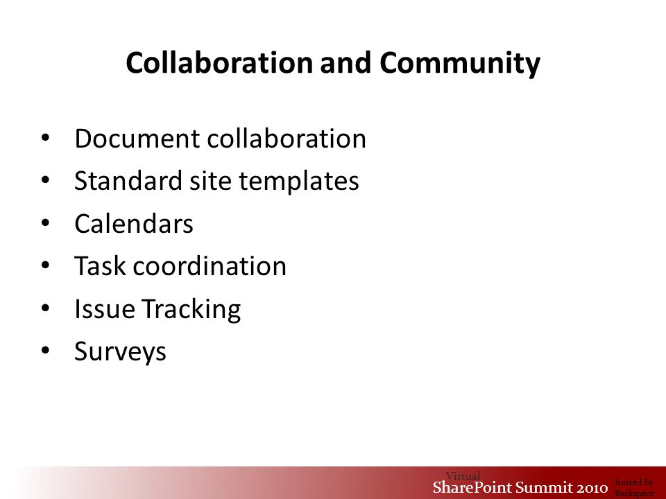 Virtual SharePoint Summit 2010 hosted by Rackspace Collaboration and Community Document collaboration Standard site templates Calendars Task coordination Issue Tracking Surveys