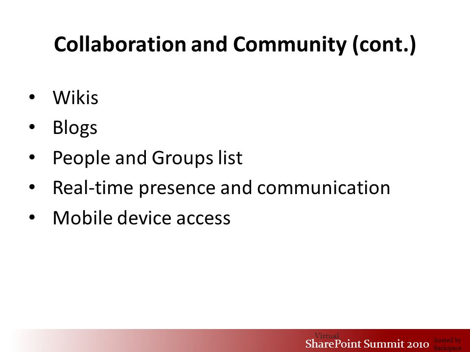 Virtual SharePoint Summit 2010 hosted by Rackspace Collaboration and Community (cont.) Wikis Blogs People and Groups list Real-time presence and communication Mobile device access