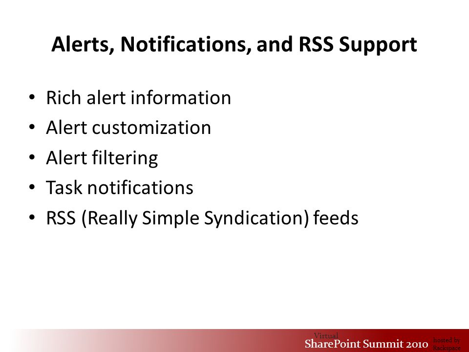 Virtual SharePoint Summit 2010 hosted by Rackspace Alerts, Notifications, and RSS Support Rich alert information Alert customization Alert filtering Task notifications RSS (Really Simple Syndication) feeds