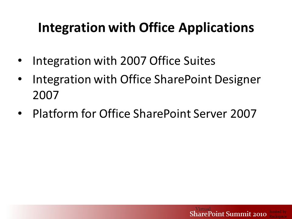 Virtual SharePoint Summit 2010 hosted by Rackspace Integration with Office Applications Integration with 2007 Office Suites Integration with Office SharePoint Designer 2007 Platform for Office SharePoint Server 2007