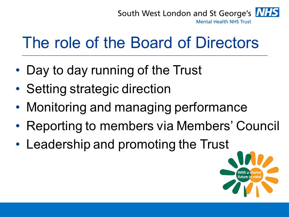 The role of the Board of Directors Day to day running of the Trust Setting strategic direction Monitoring and managing performance Reporting to members via Members' Council Leadership and promoting the Trust