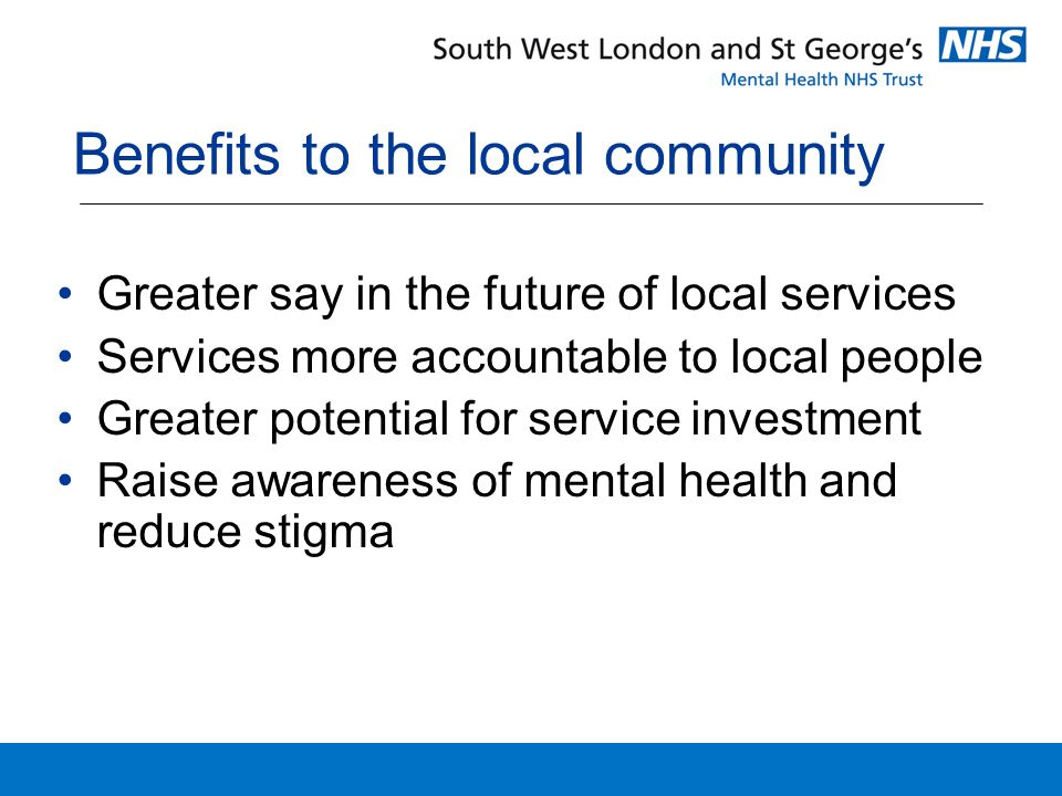 Benefits to the local community Greater say in the future of local services Services more accountable to local people Greater potential for service investment Raise awareness of mental health and reduce stigma
