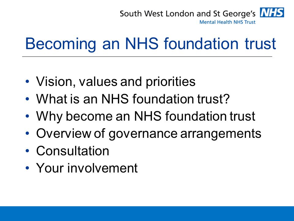 Becoming an NHS foundation trust Vision, values and priorities What is an NHS foundation trust.