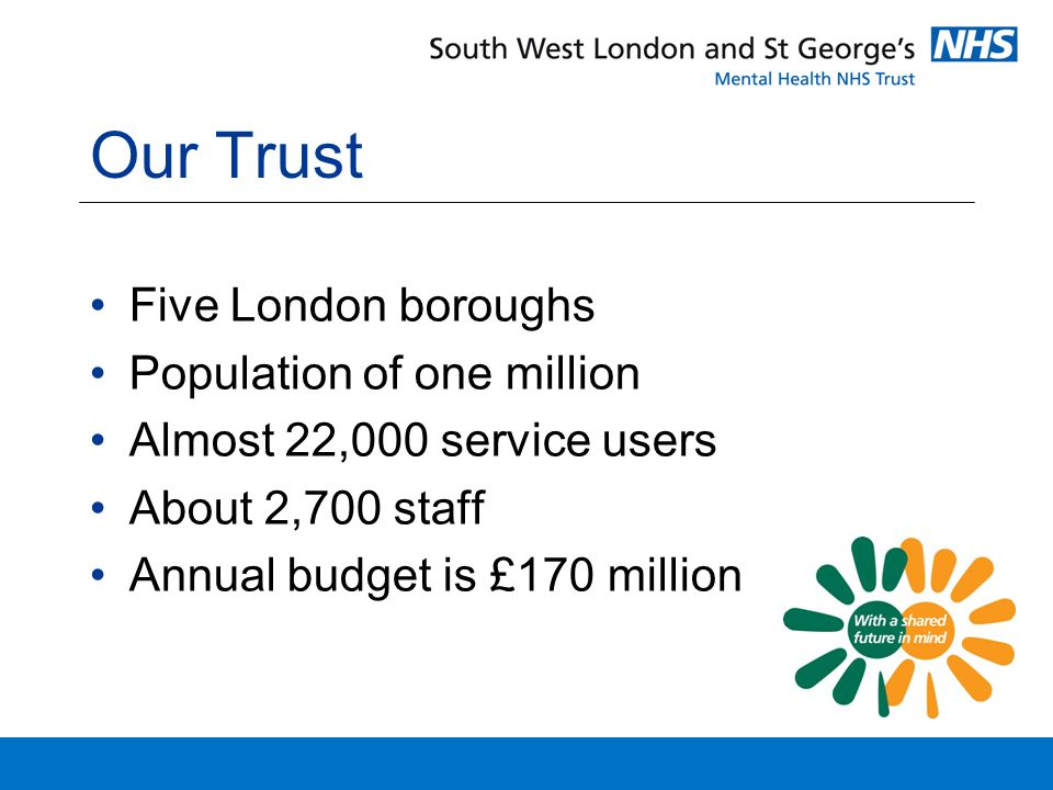 Our Trust Five London boroughs Population of one million Almost 22,000 service users About 2,700 staff Annual budget is £170 million