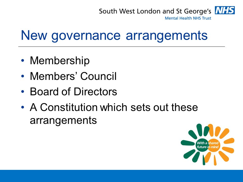 New governance arrangements Membership Members' Council Board of Directors A Constitution which sets out these arrangements