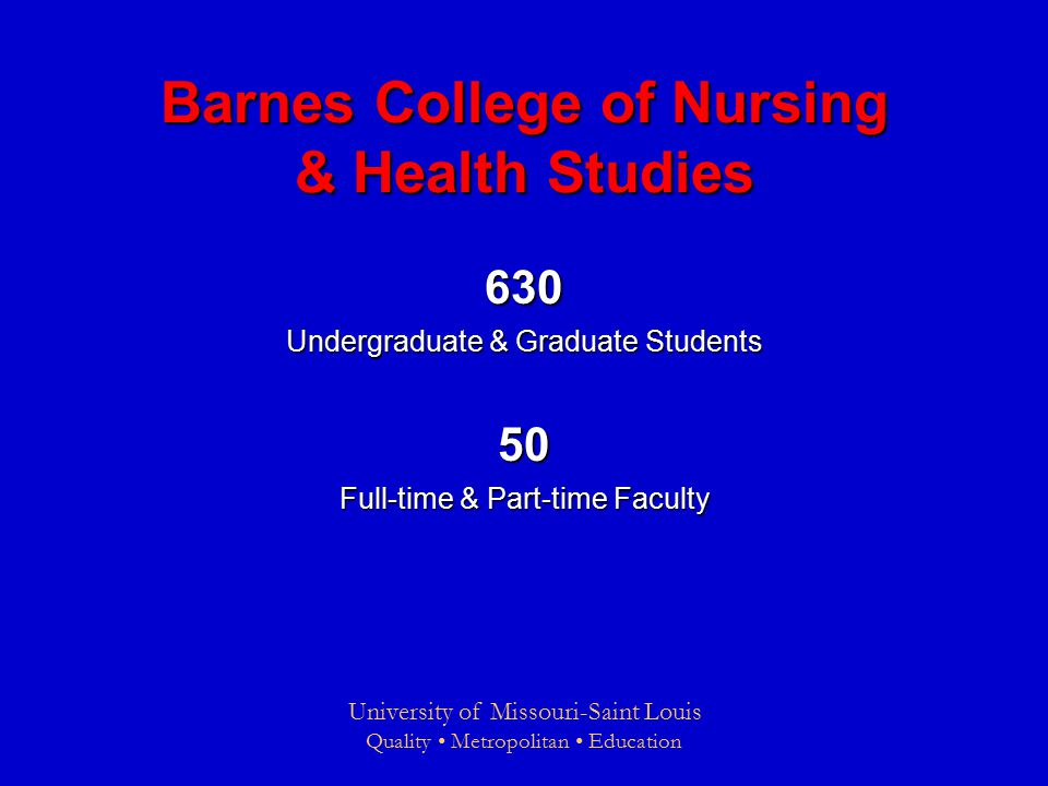 University of Missouri-Saint Louis Quality Metropolitan Education Barnes College of Nursing & Health Studies 630 Undergraduate & Graduate Students 50 Full-time & Part-time Faculty