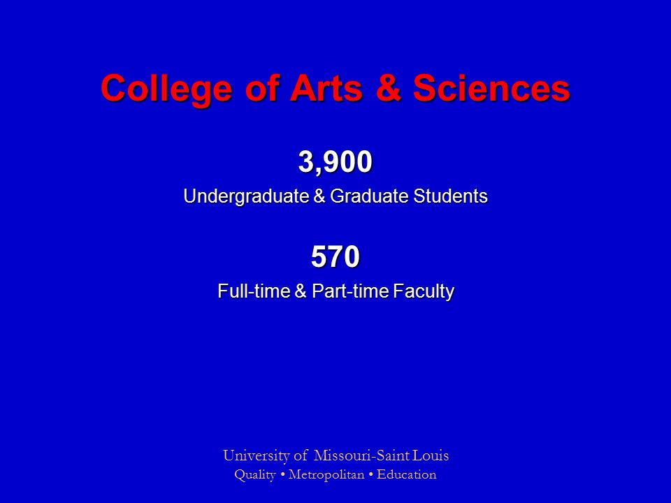 University of Missouri-Saint Louis Quality Metropolitan Education College of Arts & Sciences 3,900 Undergraduate & Graduate Students 570 Full-time & Part-time Faculty