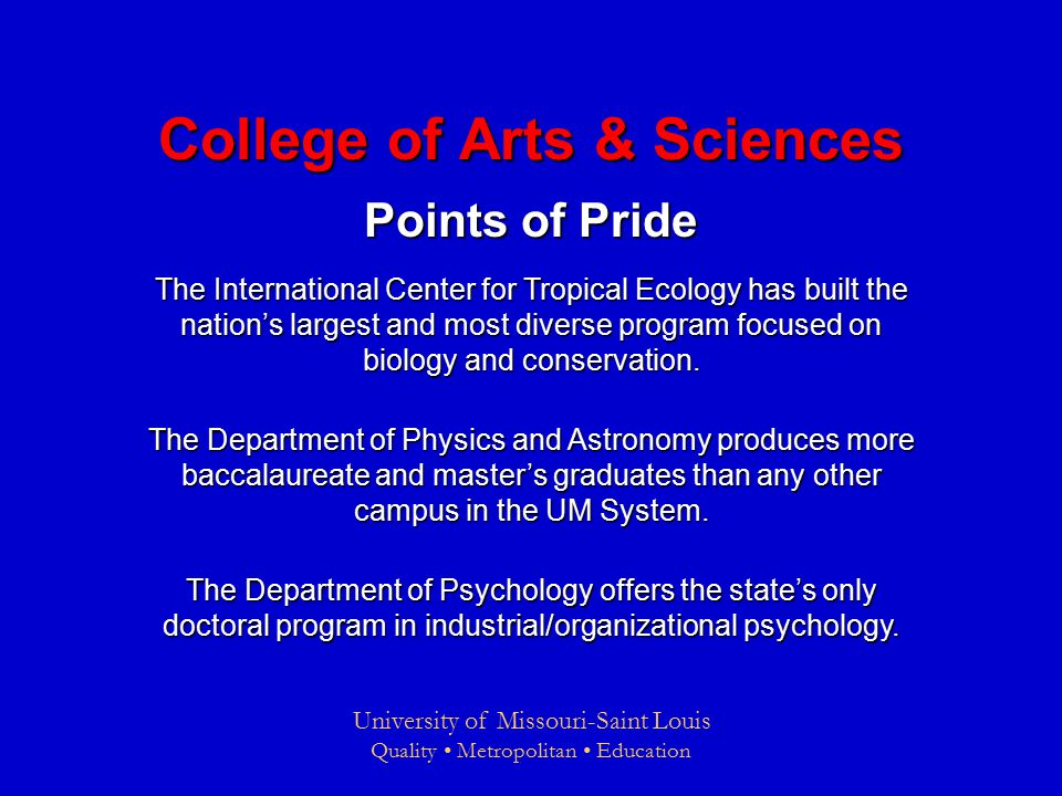 University of Missouri-Saint Louis Quality Metropolitan Education College of Arts & Sciences Points of Pride The International Center for Tropical Ecology has built the nation's largest and most diverse program focused on biology and conservation.