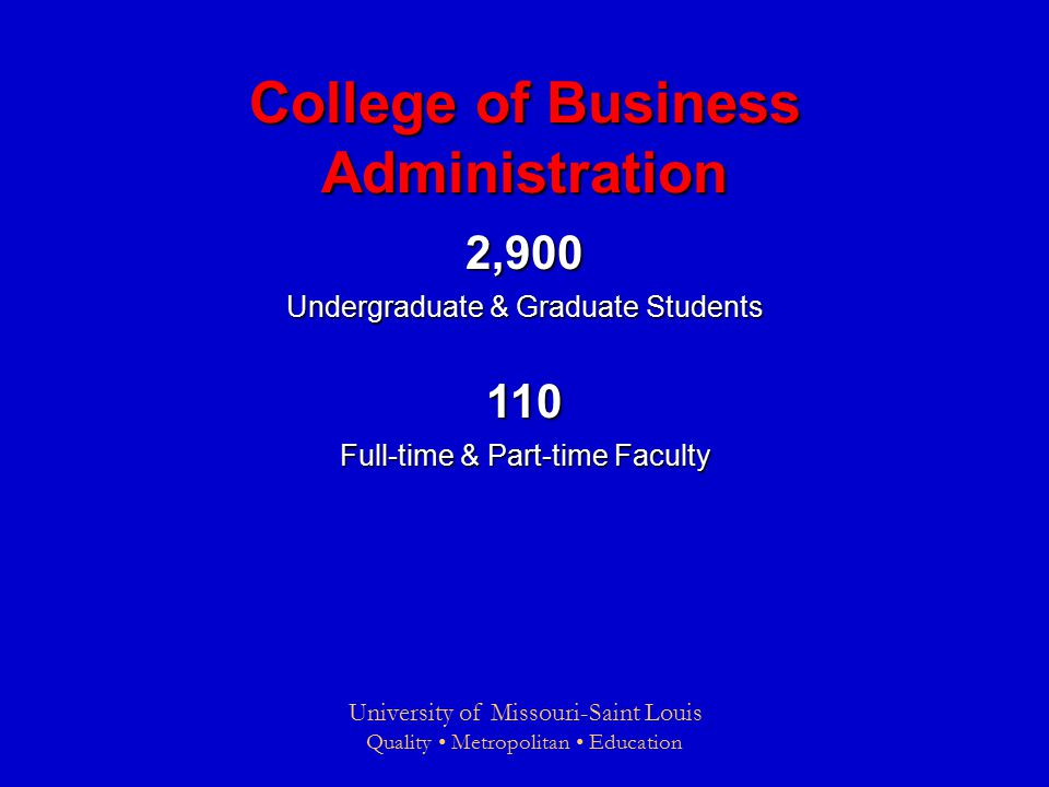 University of Missouri-Saint Louis Quality Metropolitan Education College of Business Administration 2,900 Undergraduate & Graduate Students 110 Full-time & Part-time Faculty