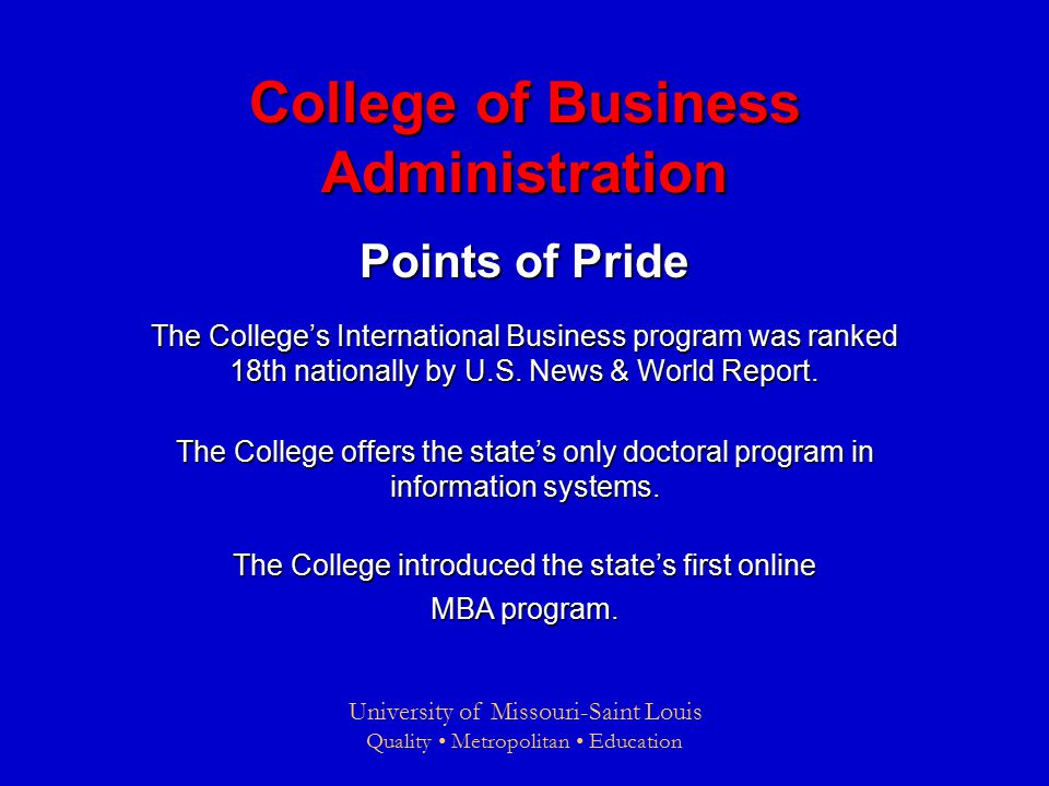 University of Missouri-Saint Louis Quality Metropolitan Education College of Business Administration Points of Pride The College's International Business program was ranked 18th nationally by U.S.