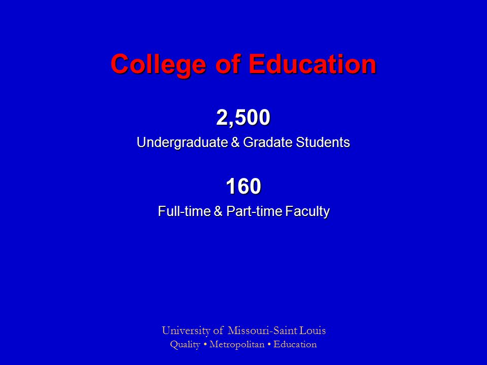 University of Missouri-Saint Louis Quality Metropolitan Education College of Education 2,500 Undergraduate & Gradate Students 160 Full-time & Part-time Faculty