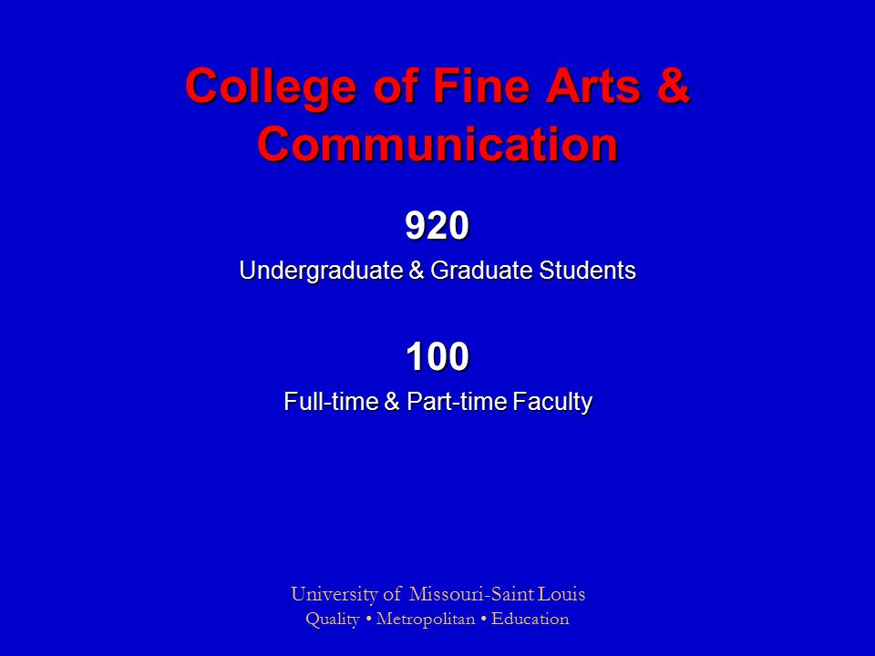 University of Missouri-Saint Louis Quality Metropolitan Education College of Fine Arts & Communication 920 Undergraduate & Graduate Students 100 Full-time & Part-time Faculty