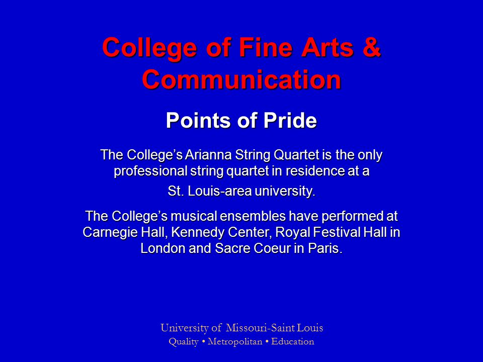 University of Missouri-Saint Louis Quality Metropolitan Education College of Fine Arts & Communication Points of Pride The College's Arianna String Quartet is the only professional string quartet in residence at a St.