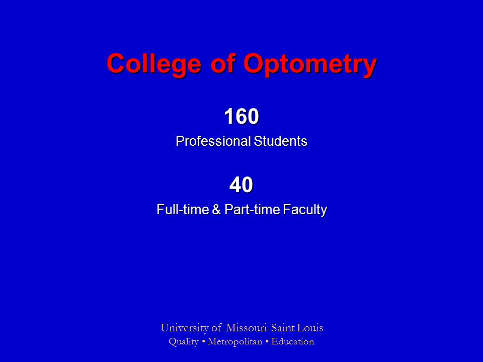 University of Missouri-Saint Louis Quality Metropolitan Education College of Optometry 160 Professional Students 40 Full-time & Part-time Faculty